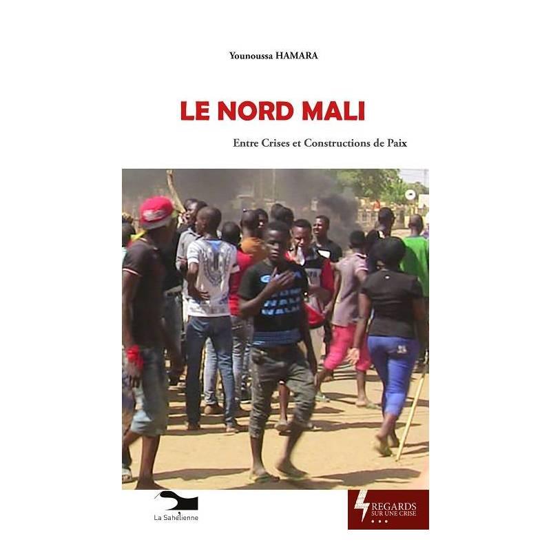 Le Nord Mali. Entre crises et constructions de paix de Younoussa Hamara