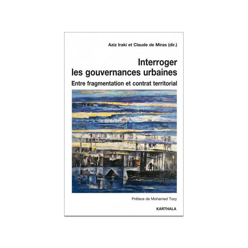 Interroger les gouvernances urbaines - Entre fragmentation et contrat territorial de Aziz Iraki et Claude de Miras